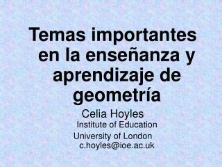 Temas importantes en la enseñanza y aprendizaje de geometría Celia Hoyles Institute of Education  University of London