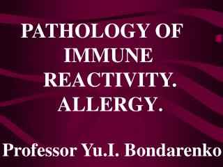 PATHOLOGY OF              IMMUNE          REACTIVITY. ALLERGY . Professor Yu.I. Bondarenko