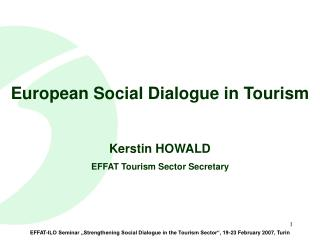 European Social Dialogue in Tourism Kerstin HOWALD EFFAT Tourism Sector Secretary