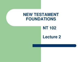 NEW TESTAMENT FOUNDATIONS                NT 102                    Lecture 2
