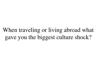 When traveling or living abroad what gave you the biggest culture shock?