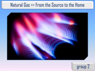 Natural Gas >> From the Source to the Home
