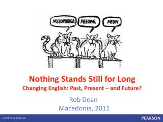 Nothing Stands Still for Long Changing English: Past, Present – and Future?