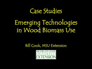 Case Studies Emerging Technologies  in Wood Biomass Use Bill Cook, MSU Extension
