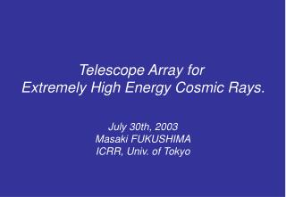 Telescope Array for  Extremely High Energy Cosmic Rays. July 30th, 2003 Masaki FUKUSHIMA
