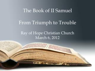 The Book of II Samuel From Triumph to Trouble Ray of Hope Christian Church March 6, 2012