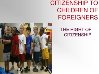 CITIZENSHIP TO CHILDREN OF FOREIGNERS