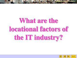 What are the  locational factors of  the IT industry?