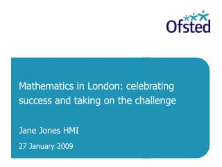 Mathematics in London: celebrating  success and taking on the challenge Jane Jones HMI