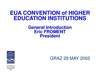 EUA CONVENTION of HIGHER EDUCATION INSTITUTIONS General Introduction Eric FROMENT President