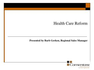 Health Care Reform Presented by Barb Gerken, Regional Sales Manager