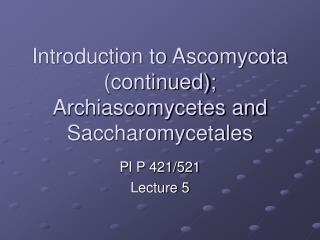 Introduction to Ascomycota (continued); Archiascomycetes and Saccharomycetales