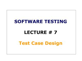 SOFTWARE TESTING LECTURE # 7 Test Case Design
