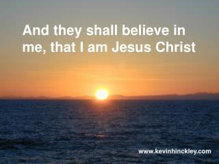 And they shall believe in me, that I am Jesus Christ