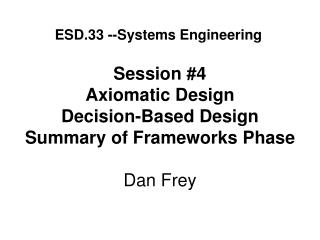 Session #4 Axiomatic Design Decision-Based Design Summary of Frameworks Phase Dan Frey