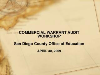 COMMERCIAL WARRANT AUDIT WORKSHOP San Diego County Office of Education APRIL 30, 2009