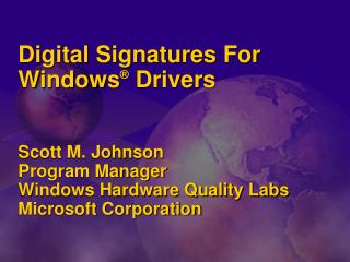 Digital Signatures For  Windows ®  Drivers  Scott M. Johnson Program Manager Windows Hardware Quality Labs Microsoft Co