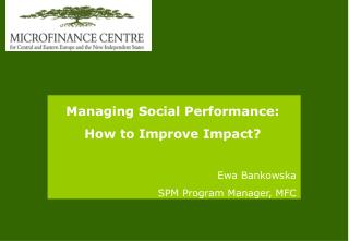 Managing Social Performance: How to Improve Impact? Ewa Bankowska SPM Program Manager, MFC