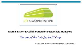 Mutualisation & Collaboration for Sustainable Transport  The year of the Train for the JIT Coop