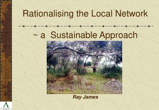 Rationalising the Local Network  ~ a  Sustainable Approach Ray James