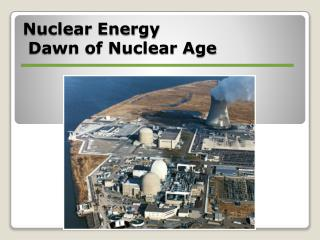 Nuclear Energy  Dawn of Nuclear Age