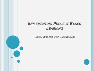 Implementing Project Based Learning Rachel Cook and Stephanie  Dulmage