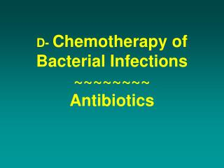 D-  Chemotherapy of Bacterial Infections ~~~~~~~~ Antibiotics