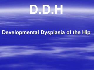 D.D.H Developmental Dysplasia of the Hip