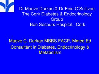 Maeve C. Durkan MBBS.FACP, Mmed.Ed Consultant in Diabetes, Endocrinology & Metabolism