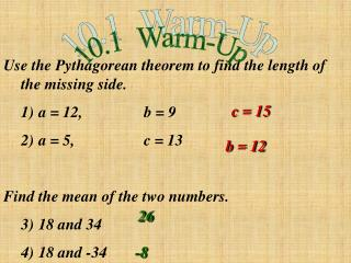 Use the Pythagorean theorem to find the length of the missing side.  	1)	a = 12,		b = 9