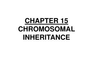 CHAPTER 15 CHROMOSOMAL INHERITANCE