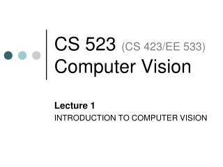 CS  523  ( CS 423/EE 533) Computer Vision