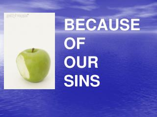 BECAUSE  OF  OUR SINS