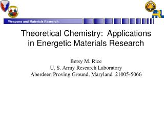 Theoretical Chemistry:  Applications in Energetic Materials Research Betsy M. Rice  U. S. Army Research Laboratory