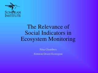 The Relevance of Social Indicators in Ecosystem Monitoring Nina Chambers Sonoran Desert Ecoregion
