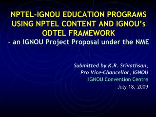 Submitted by K.R. Srivathsan,  Pro Vice-Chancellor, IGNOU 		IGNOU Convention Centre July 18, 2009