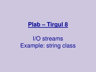 Plab – Tirgul 8 I/O streams Example: string class