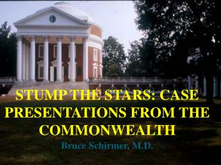 STUMP THE STARS: CASE PRESENTATIONS FROM THE COMMONWEALTH Bruce Schirmer, M.D.