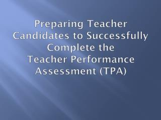Preparing Teacher Candidates to Successfully Complete the  Teacher  Performance Assessment (TPA)
