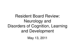 Resident Board Review: Neurology and  Disorders of Cognition, Learning and Development