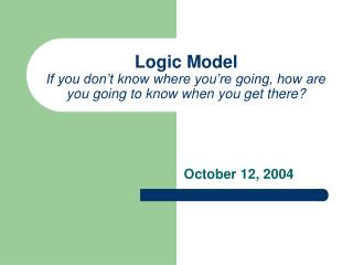 Logic Model If you don't know where you're going, how are you going to know when you get there?