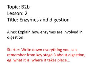 Topic: B2b Lesson: 2 Title: Enzymes and digestion