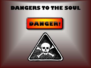 DANGERS TO THE SOUL