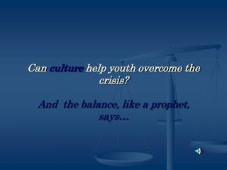 Can  culture  help youth overcome the crisis?