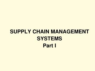 SUPPLY CHAIN MANAGEMENT SYSTEMS Part I