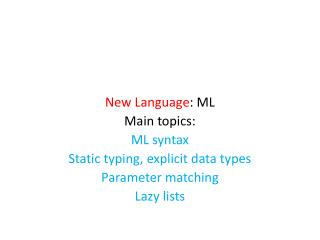 New Language : ML Main topics: ML syntax Static typing, explicit data types Parameter matching