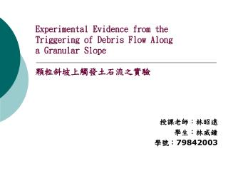 Experimental Evidence from the Triggering of Debris Flow Along a Granular Slope 顆粒斜坡上觸發土石流之實驗