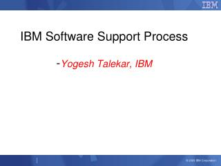 IBM Software Support Process  - Yogesh Talekar, IBM
