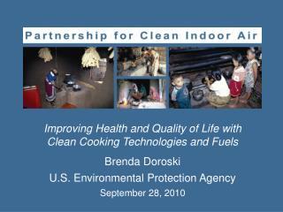 Improving Health and Quality of Life with Clean Cooking Technologies and Fuels Brenda Doroski U.S. Environmental Protect