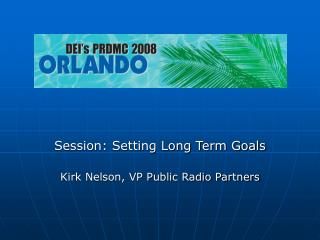 Session: Setting Long Term Goals Kirk Nelson, VP Public Radio Partners